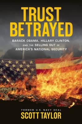 Trust Betrayed: Barack Obama, Hilary Clinton and the Selling Out of America's National Security by Scott Taylor